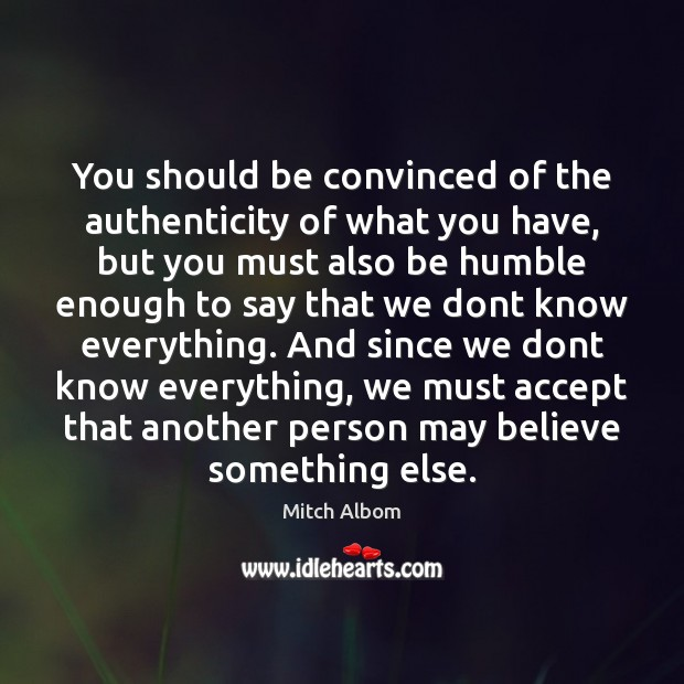 You should be convinced of the authenticity of what you have, but Mitch Albom Picture Quote