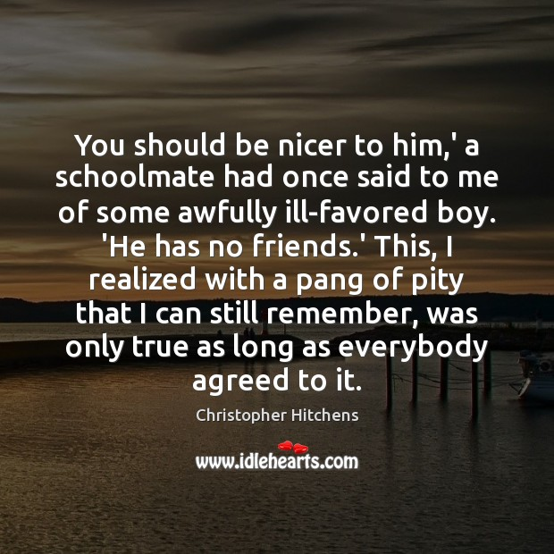 Image, You should be nicer to him,' a schoolmate had once said