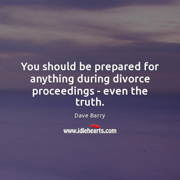 You should be prepared for anything during divorce proceedings – even the truth. Divorce Quotes Image