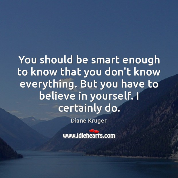 You should be smart enough to know that you don't know everything. Image