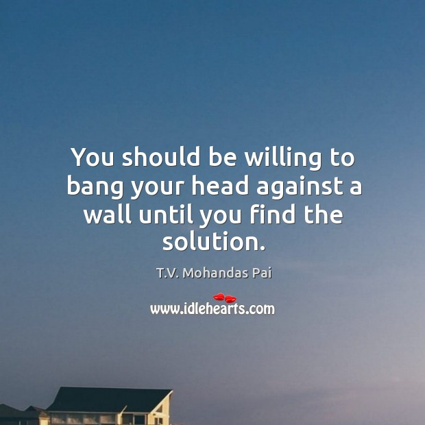 You should be willing to bang your head against a wall until you find the solution. Image