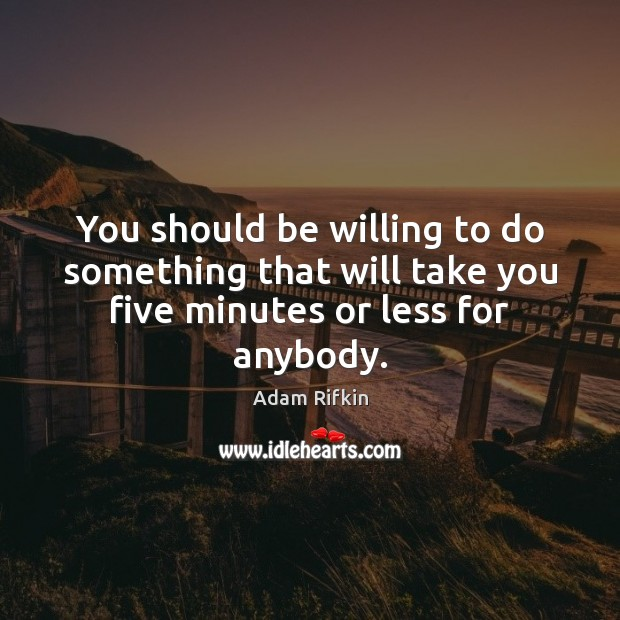 Image, You should be willing to do something that will take you five minutes or less for anybody.