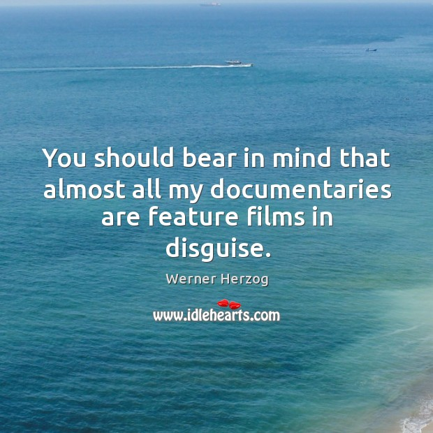 You should bear in mind that almost all my documentaries are feature films in disguise. Image