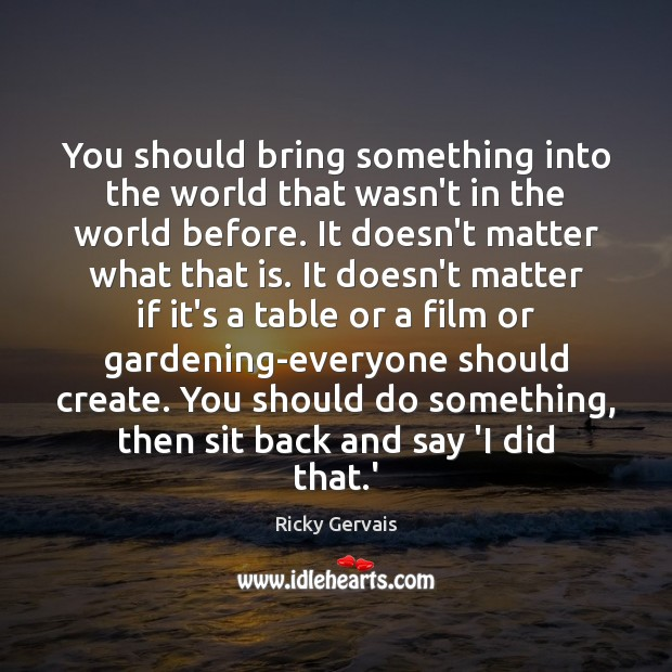 You should bring something into the world that wasn't in the world Image