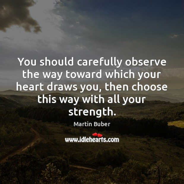 You should carefully observe the way toward which your heart draws you, Martin Buber Picture Quote