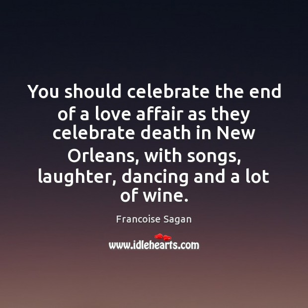 You should celebrate the end of a love affair as they celebrate Francoise Sagan Picture Quote