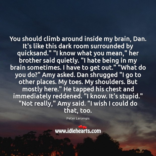 Image, You should climb around inside my brain, Dan. It's like this dark