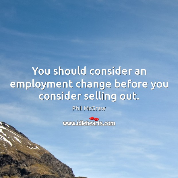 You should consider an employment change before you consider selling out. Phil McGraw Picture Quote