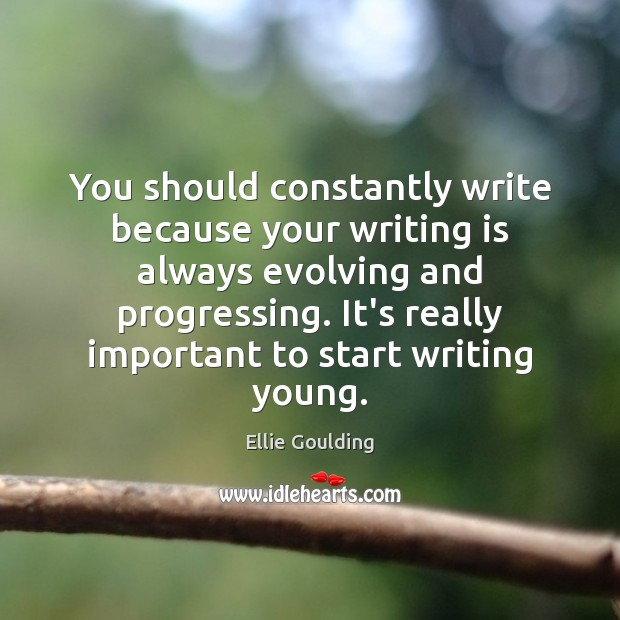 You should constantly write because your writing is always evolving and progressing. Ellie Goulding Picture Quote