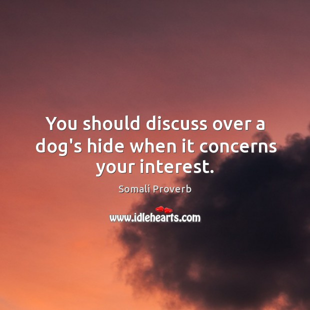 You should discuss over a dog's hide when it concerns your interest. Somali Proverbs Image