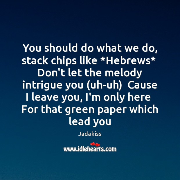 You should do what we do, stack chips like *Hebrews*  Don't let Image