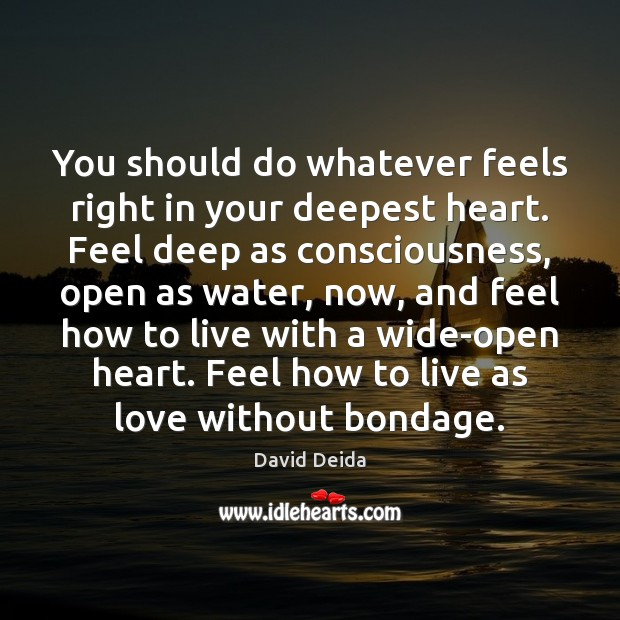 You Should Do Whatever Feels Right In Your Deepest Heart Feel Deep