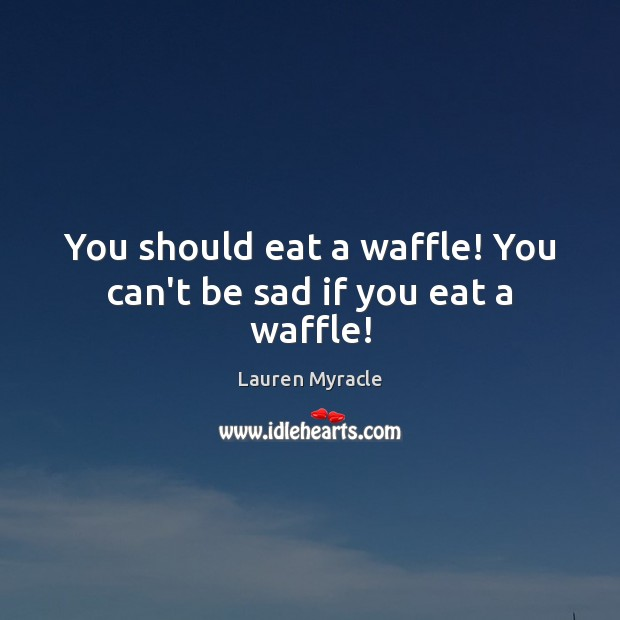 You should eat a waffle! You can't be sad if you eat a waffle! Lauren Myracle Picture Quote