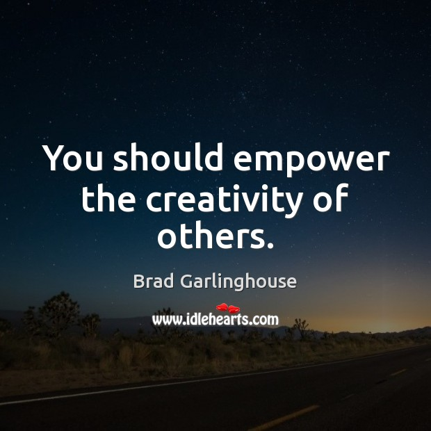 You should empower the creativity of others. Image
