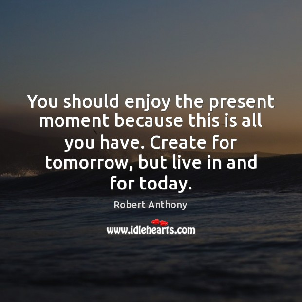 You should enjoy the present moment because this is all you have. Robert Anthony Picture Quote