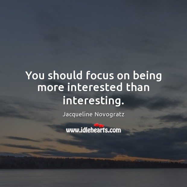 You should focus on being more interested than interesting. Image