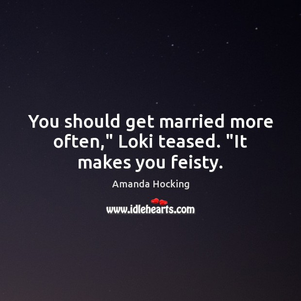 """You should get married more often,"""" Loki teased. """"It makes you feisty. Amanda Hocking Picture Quote"""