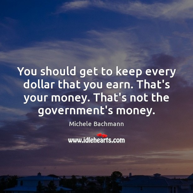 You should get to keep every dollar that you earn. That's your Michele Bachmann Picture Quote