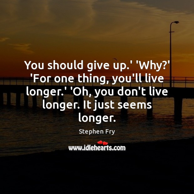 You should give up.' 'Why?' 'For one thing, you'll live Image