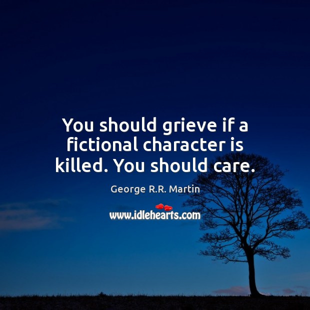 You should grieve if a fictional character is killed. You should care. George R.R. Martin Picture Quote