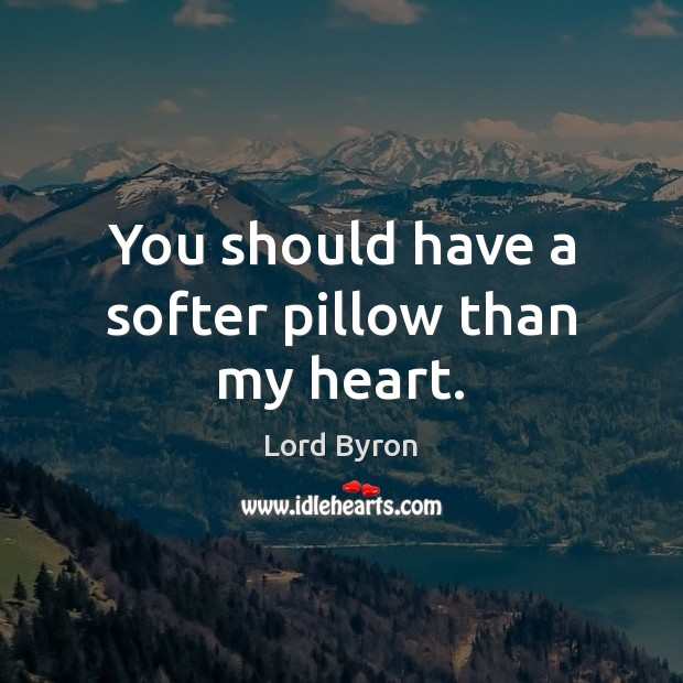 You should have a softer pillow than my heart. Image