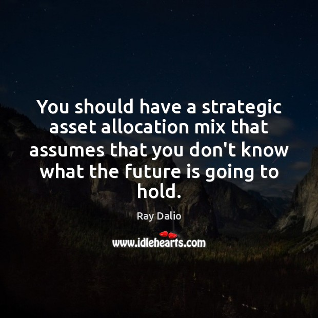 You should have a strategic asset allocation mix that assumes that you Ray Dalio Picture Quote