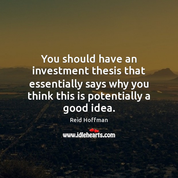 You should have an investment thesis that essentially says why you think Reid Hoffman Picture Quote