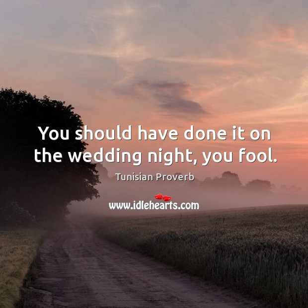 You should have done it on the wedding night, you fool. Tunisian Proverbs Image