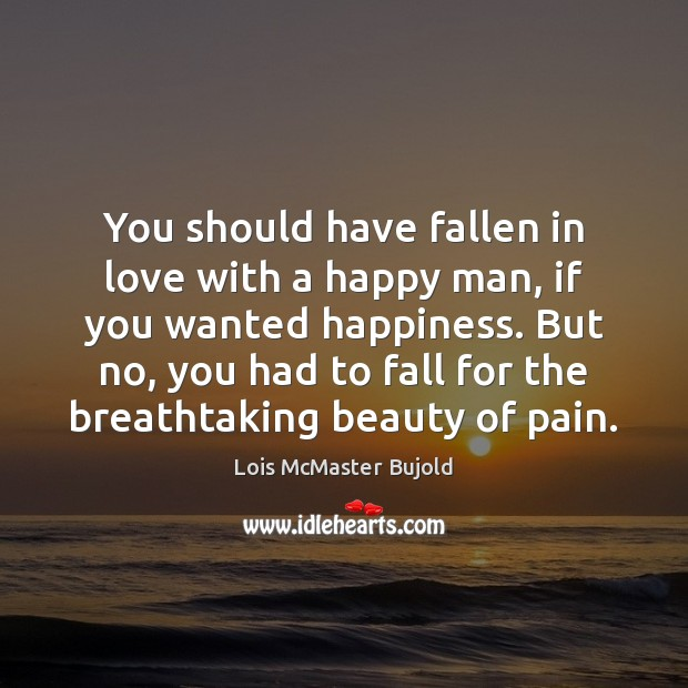 You should have fallen in love with a happy man, if you Lois McMaster Bujold Picture Quote