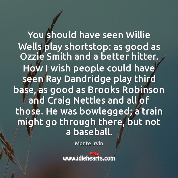 You should have seen Willie Wells play shortstop: as good as Ozzie Monte Irvin Picture Quote