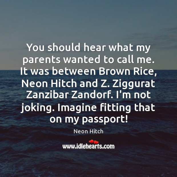 You should hear what my parents wanted to call me. It was Neon Hitch Picture Quote