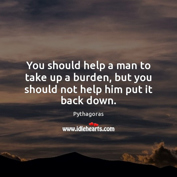 You should help a man to take up a burden, but you should not help him put it back down. Image