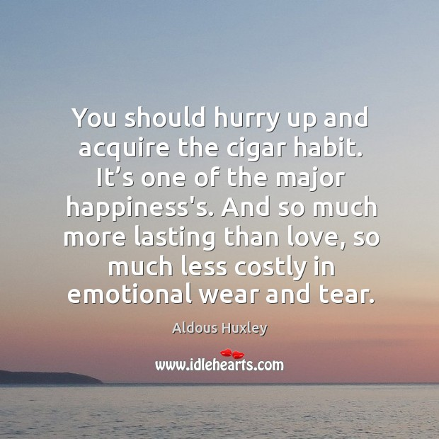 Image, You should hurry up and acquire the cigar habit. It's one of the major happiness's.