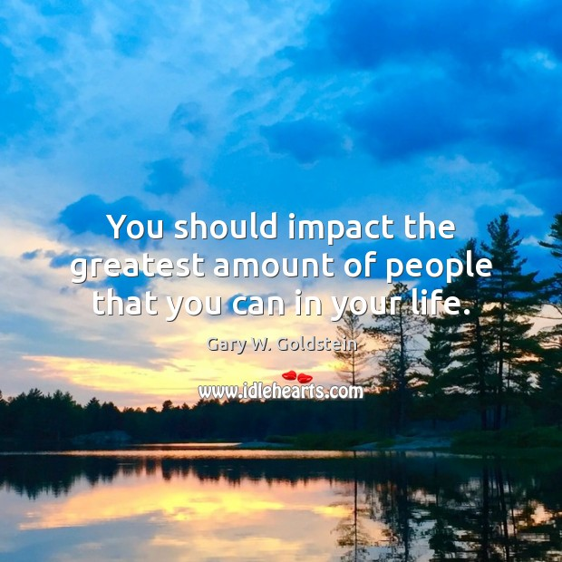 You should impact the greatest amount of people that you can in your life. Image