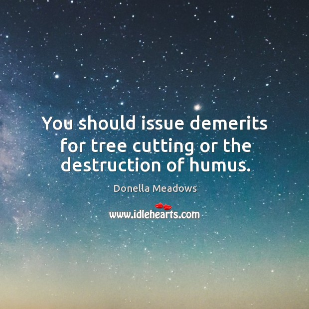 You should issue demerits for tree cutting or the destruction of humus. Donella Meadows Picture Quote