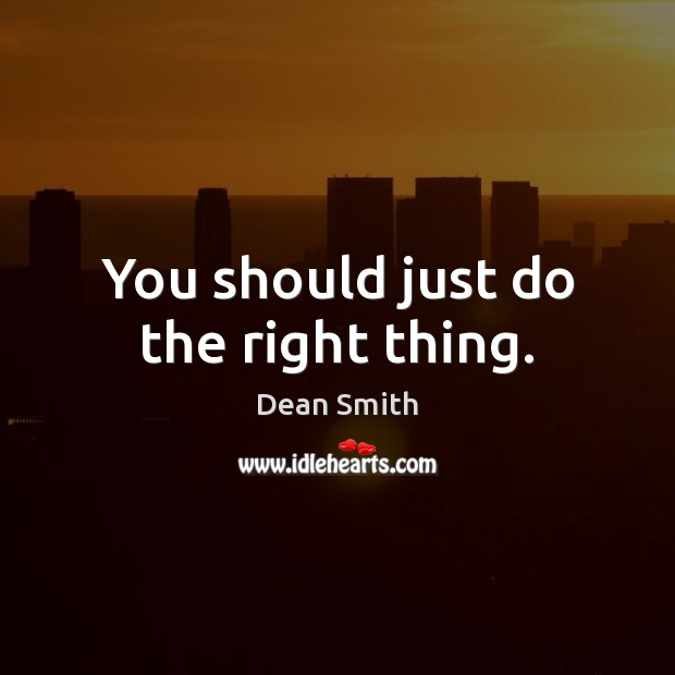 You should just do the right thing. Dean Smith Picture Quote