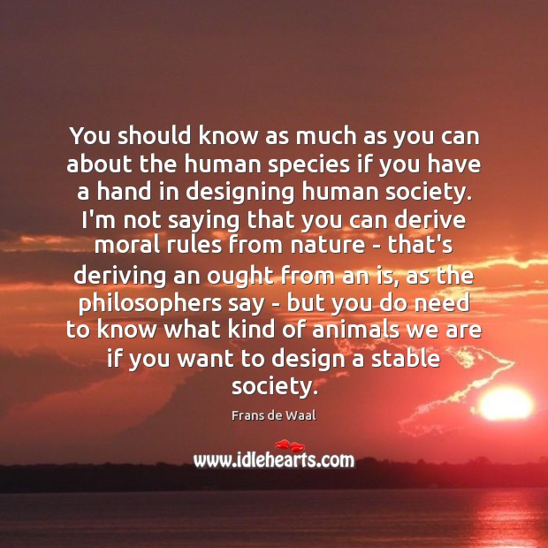 You should know as much as you can about the human species Design Quotes Image