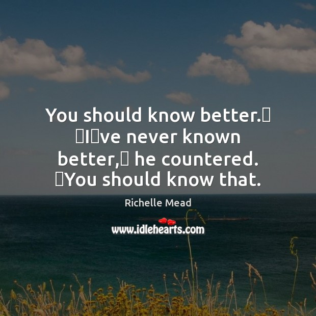 Image, You should know better.ʺ ʺIʹve never known better,ʺ he countered. ʺYou