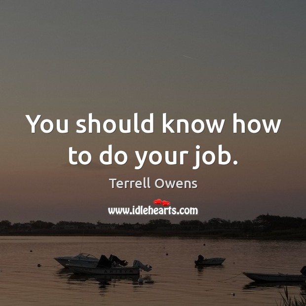You should know how to do your job. Terrell Owens Picture Quote