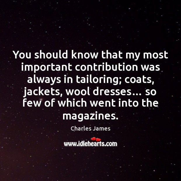 You should know that my most important contribution was always in tailoring; Charles James Picture Quote