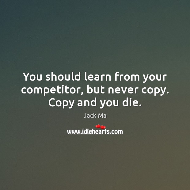 You should learn from your competitor, but never copy. Copy and you die. Jack Ma Picture Quote