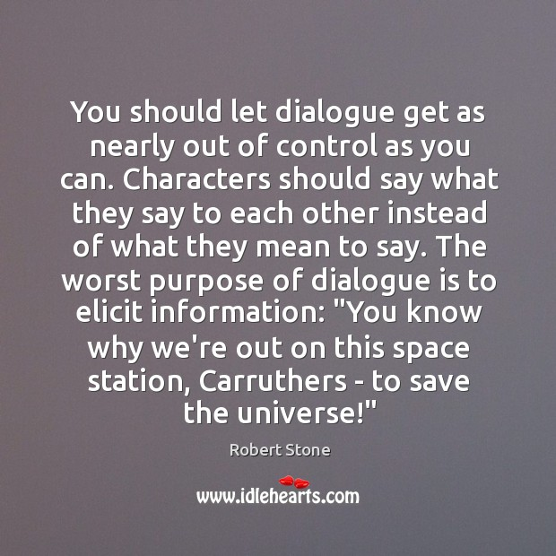 You should let dialogue get as nearly out of control as you Robert Stone Picture Quote