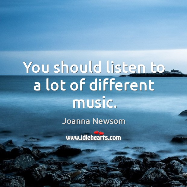 You should listen to a lot of different music. Joanna Newsom Picture Quote