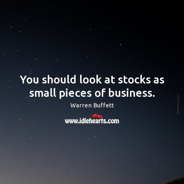 You should look at stocks as small pieces of business. Warren Buffett Picture Quote