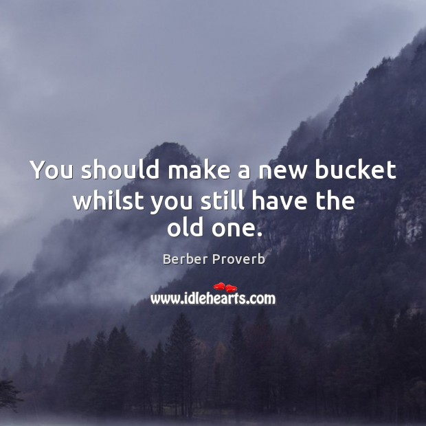 You should make a new bucket whilst you still have the old one. Berber Proverbs Image