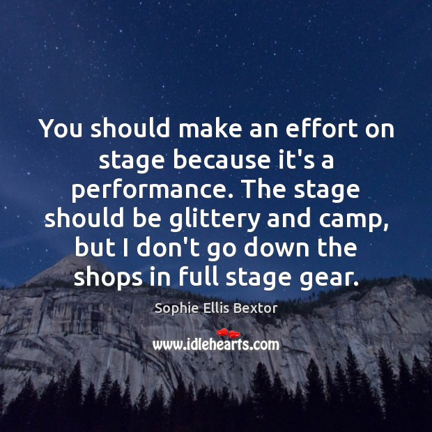 You should make an effort on stage because it's a performance. The Sophie Ellis Bextor Picture Quote