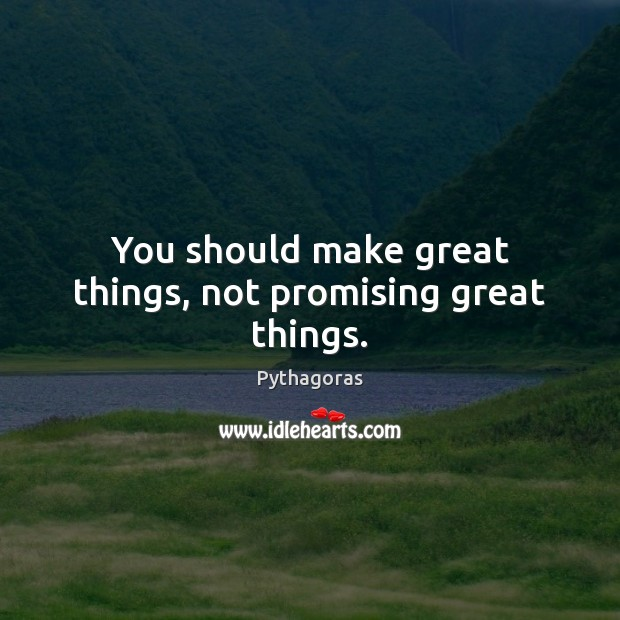 Image, You should make great things, not promising great things.