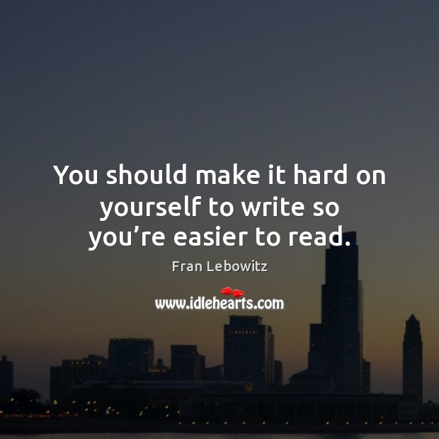You should make it hard on yourself to write so you're easier to read. Fran Lebowitz Picture Quote