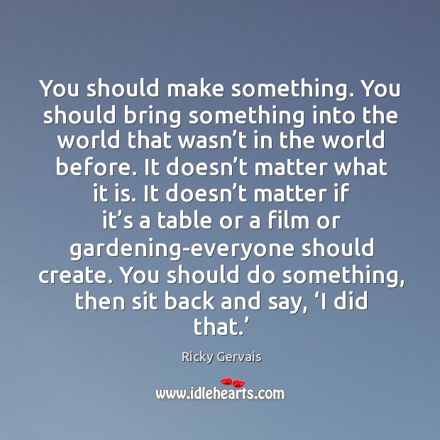 Image, You should make something. You should bring something into the world that wasn't in the world before.