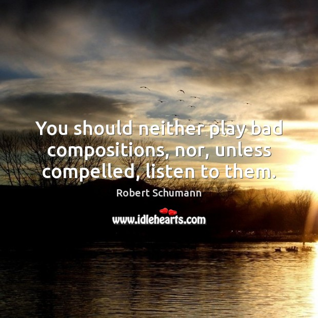 Image, You should neither play bad compositions, nor, unless compelled, listen to them.
